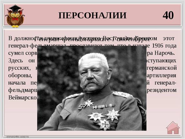 ПЕРСОНАЛИИ 40 Генерал-фельдмаршале Гинденбурге В должности главнокомандующего...