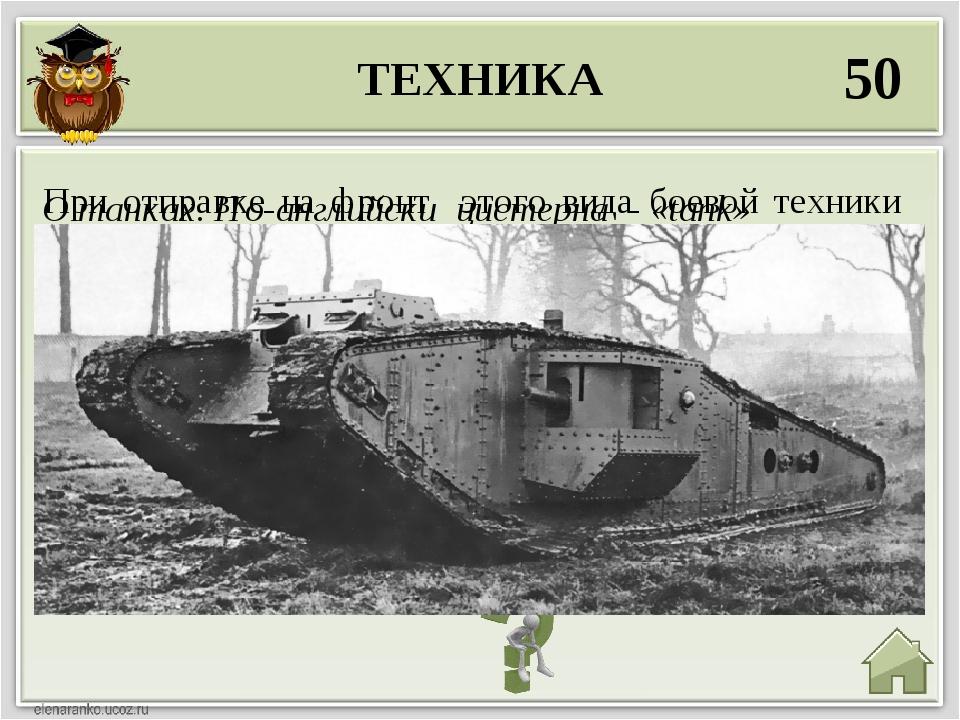 ТЕХНИКА 50 О танках. По-английски цистерна - «tank» При отправке на фронт это...