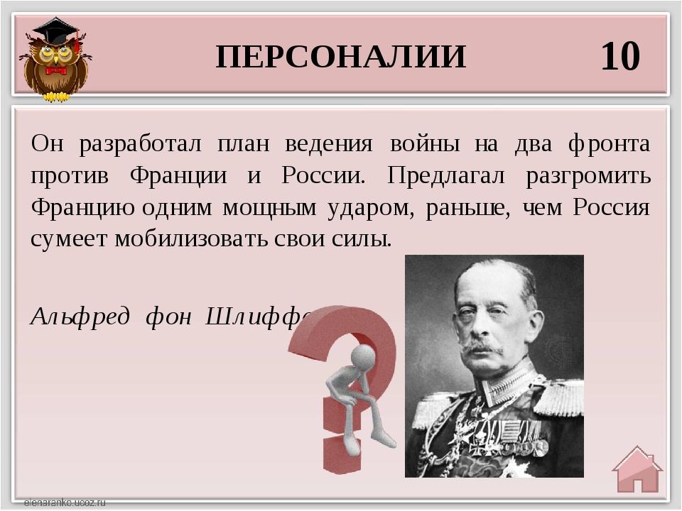 ПЕРСОНАЛИИ 10 Альфред фон Шлиффен Он разработал план ведения войны на два фро...