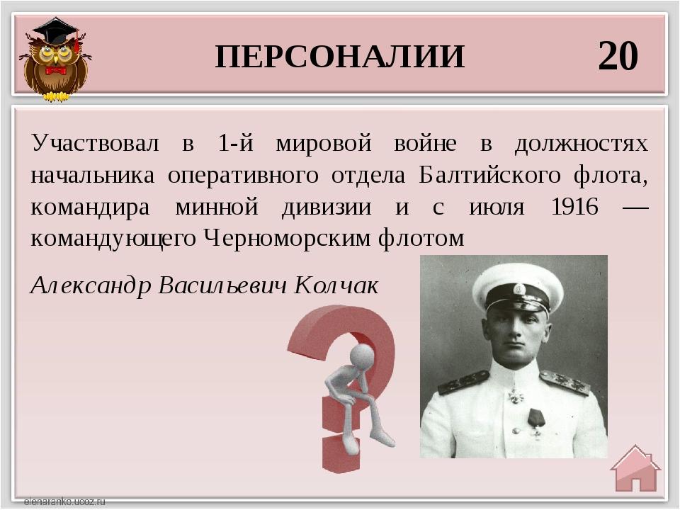 ПЕРСОНАЛИИ 20 Александр Васильевич Колчак Участвовал в 1-й мировой войне в до...