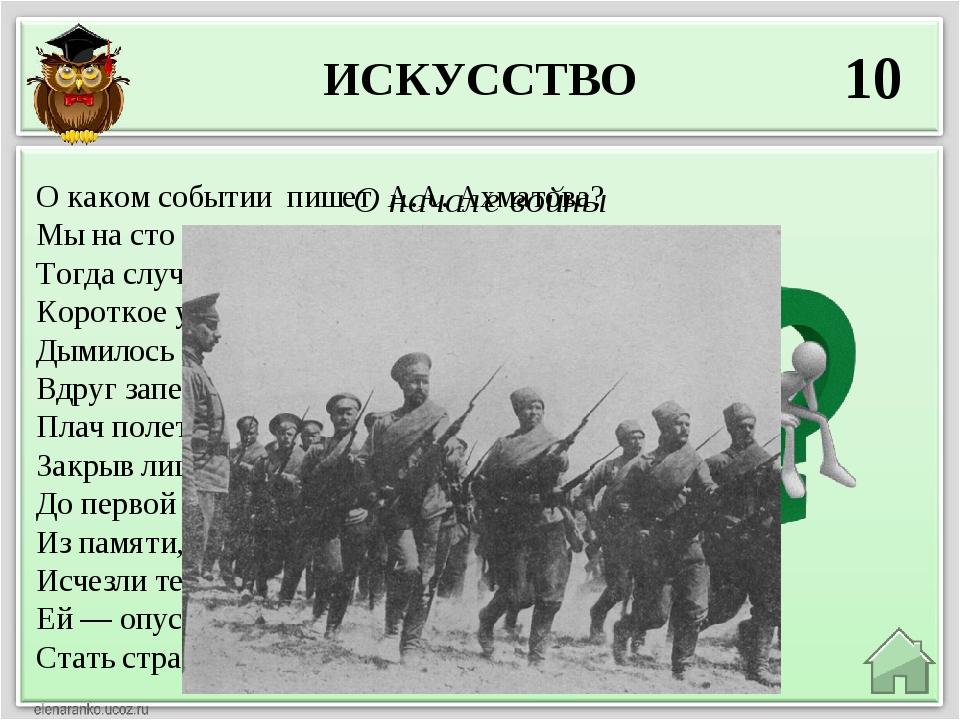 ИСКУССТВО 10 О начале войны О каком событии пишет А.А. Ахматова? Мы на сто ле...