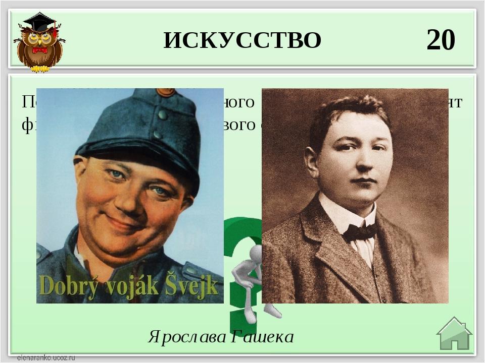 ИСКУССТВО 20 Ярослава Гашека По книге какого известного чешского писателя сня...
