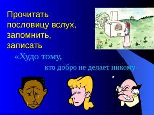 Прочитать пословицу вслух, запомнить, записать «Худо тому, кто добро не делае