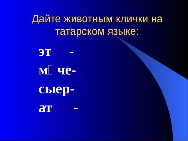 Дайте животным клички на татарском языке: эт - мәче- сыер- ат -