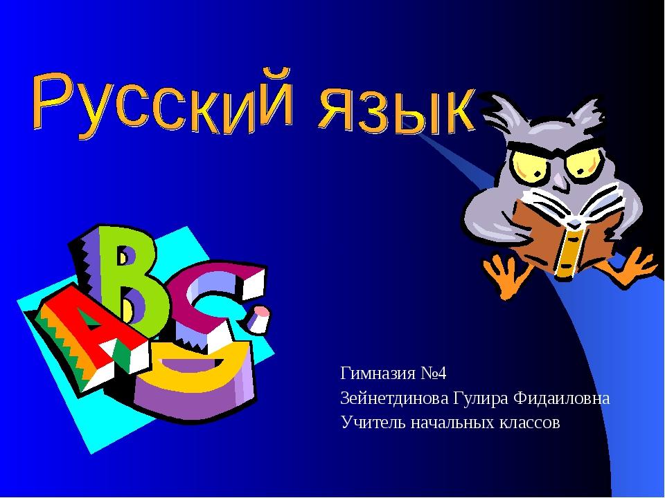 Гимназия №4 Зейнетдинова Гулира Фидаиловна Учитель начальных классов