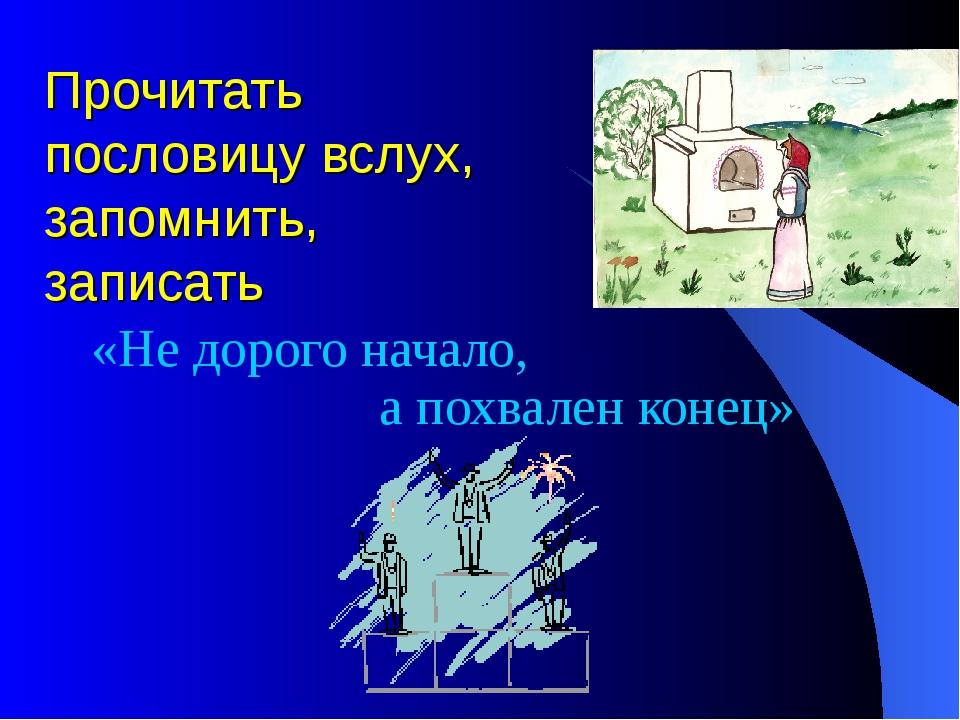 Прочитать пословицу вслух, запомнить, записать «Не дорого начало, а похвален...