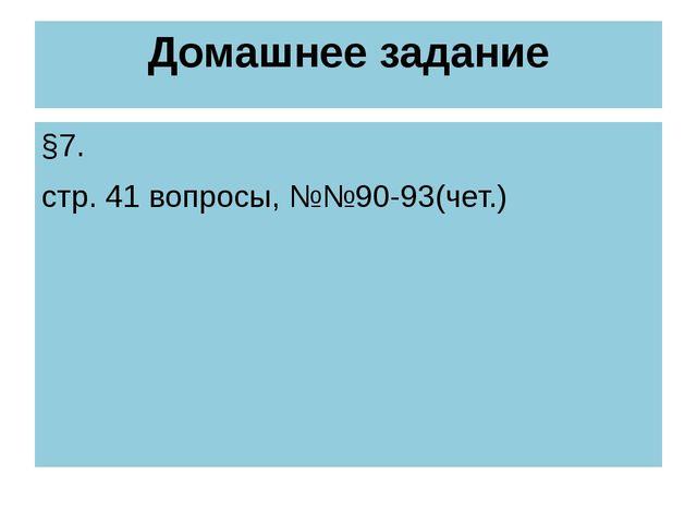 Домашнее задание §7. стр. 41 вопросы, №№90-93(чет.)