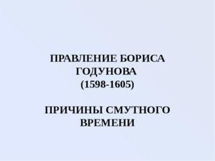 ПРАВЛЕНИЕ БОРИСА ГОДУНОВА (1598-1605) ПРИЧИНЫ СМУТНОГО ВРЕМЕНИ