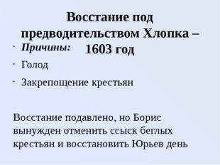 Восстание под предводительством Хлопка – 1603 год Причины: Голод Закрепощение
