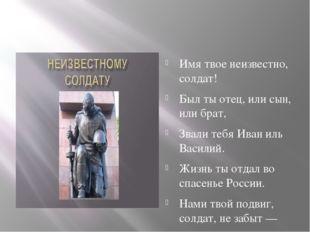 Имя твое неизвестно, солдат! Был ты отец, или сын, или брат, Звали тебя Иван