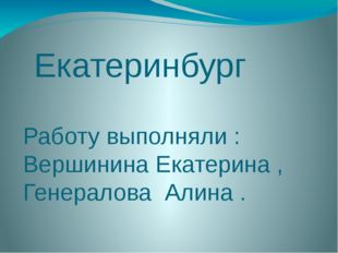 Екатеринбург Работу выполняли : Вершинина Екатерина , Генералова Алина .