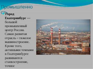 Промышленность Город Екатеринбург— большой промышленный центр России. Самая
