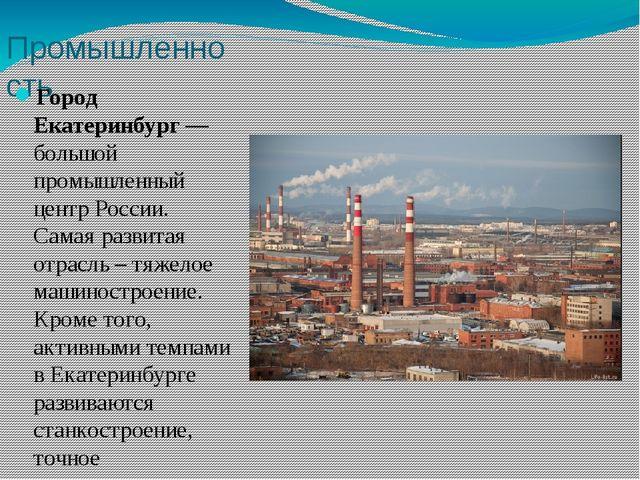 Промышленность Город Екатеринбург— большой промышленный центр России. Самая...