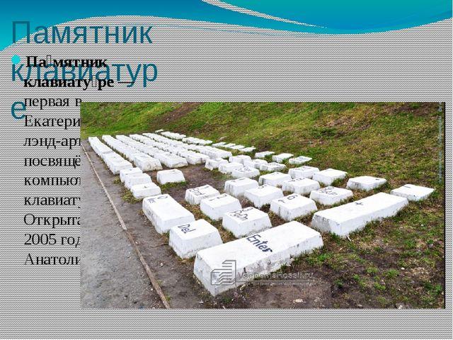 Памятник клавиатуре Па́мятник клавиату́ре— первая вЕкатеринбургелэнд-артс...