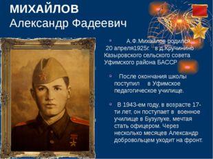 МИХАЙЛОВ Александр Фадеевич  А.Ф.Михайлов родился 20 апреля1925г. в д.Кручин