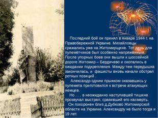 Последний бой он принял в январе 1944 г. на Правобережной Украине. Михайловц