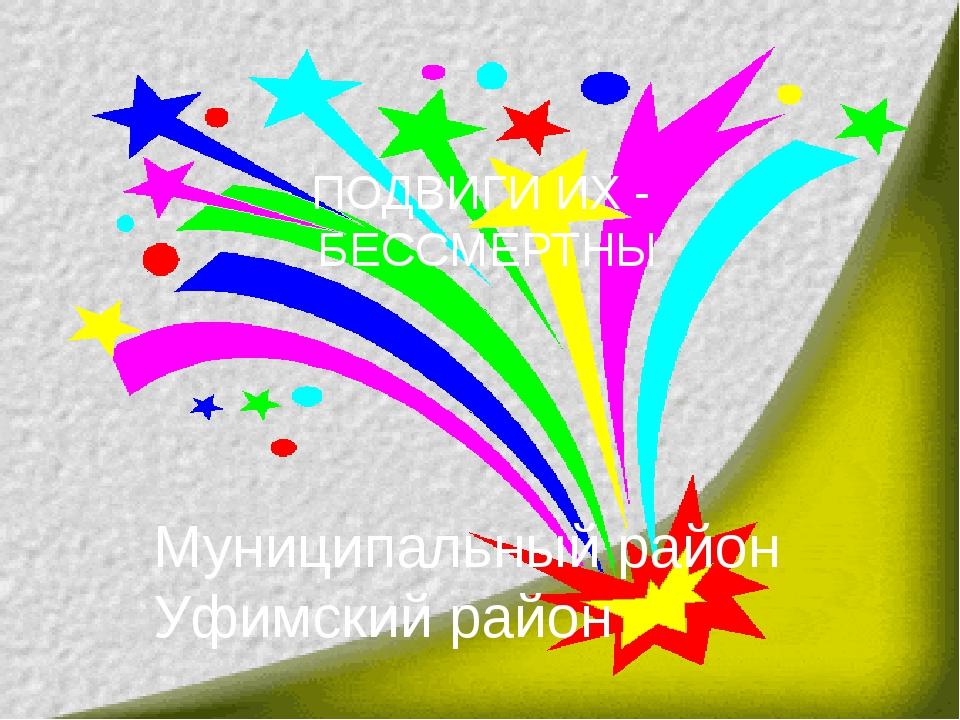 Муниципальный район Уфимский район ПОДВИГИ ИХ - БЕССМЕРТНЫ