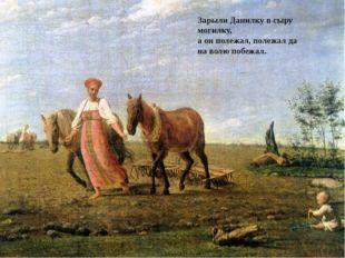 Зарыли Данилку в сыру могилку, а он полежал, полежал да на волю побежал.