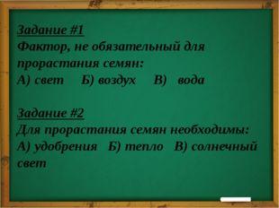Задание #1 Фактор, не обязательный для прорастания семян: А) свет Б) воздух В
