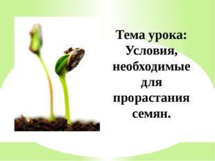 Тема урока: Условия, необходимые для прорастания семян.