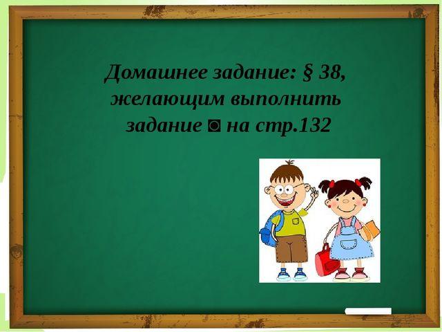 Домашнее задание: § 38, желающим выполнить задание ◙ на стр.132