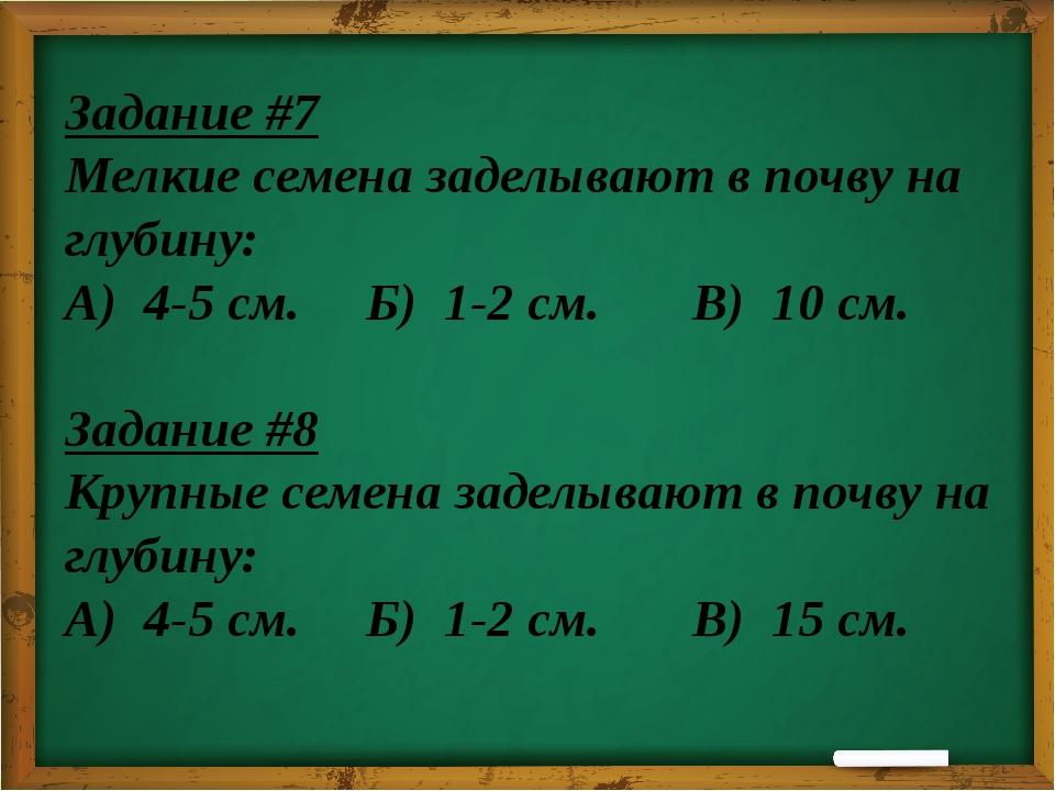 Задание #7 Мелкие семена заделывают в почву на глубину: А) 4-5 см. Б) 1-2 см....