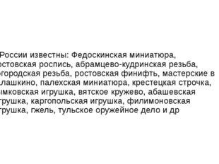 В России известны:Федоскинская миниатюра,жостовская роспись,абрамцево-куд