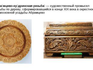 Абра́мцево-ку́дринская резьба́—художественный промыселрезьбы подереву, сф