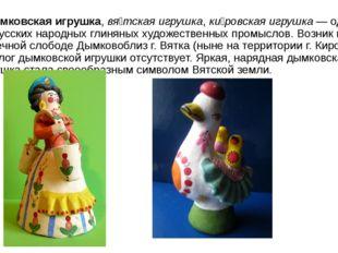 Ды́мковская игрушка,вя́тская игрушка,ки́ровская игрушка— один из русских н