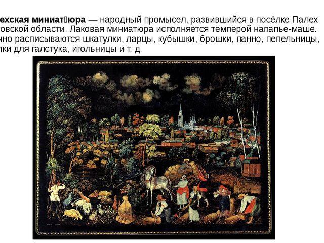 П́алехская миниат́юра— народный промысел, развившийся в посёлкеПалехИванов...