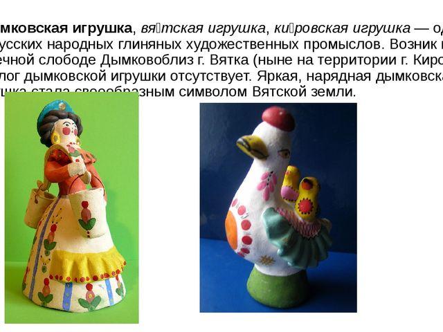 Ды́мковская игрушка,вя́тская игрушка,ки́ровская игрушка— один из русских н...