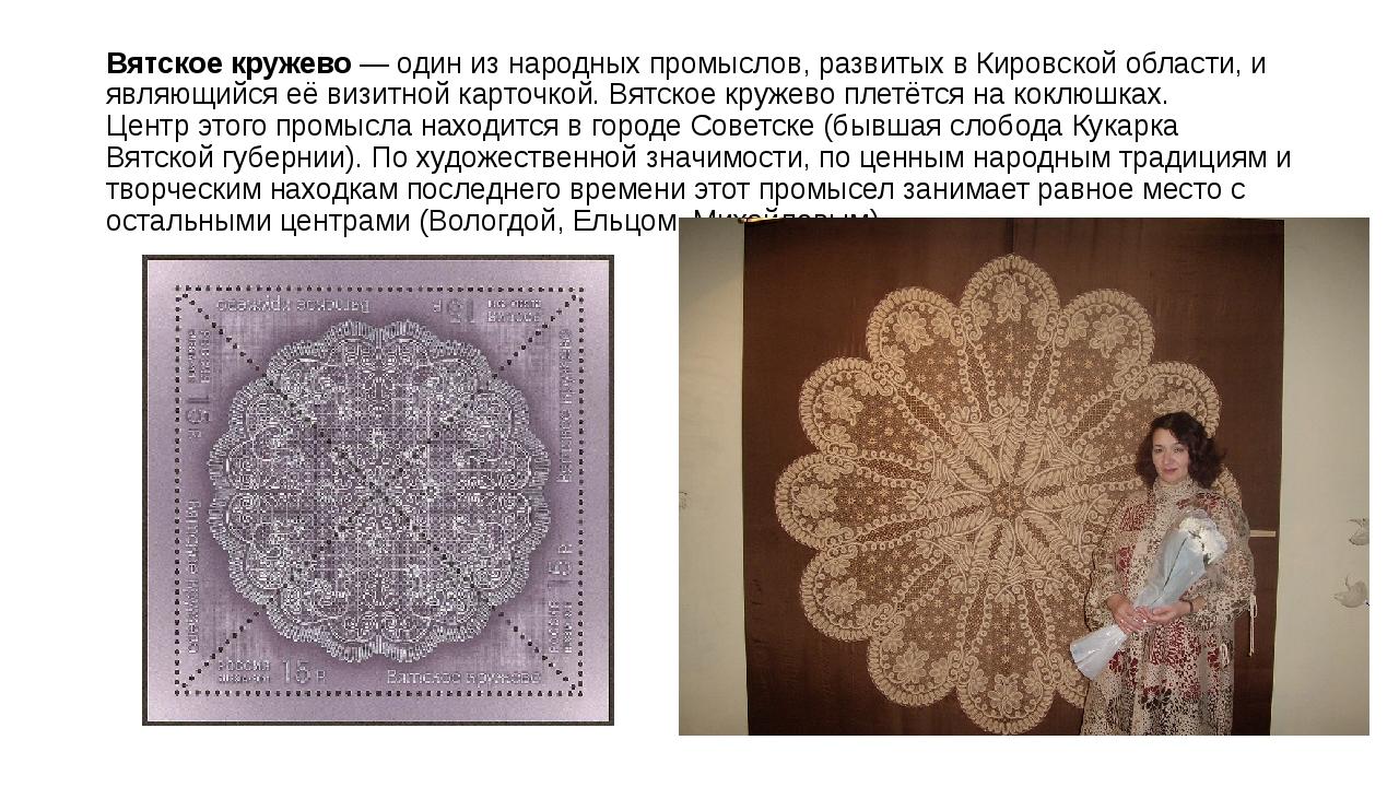 Вятское кружево— один изнародных промыслов, развитых вКировской области, и...