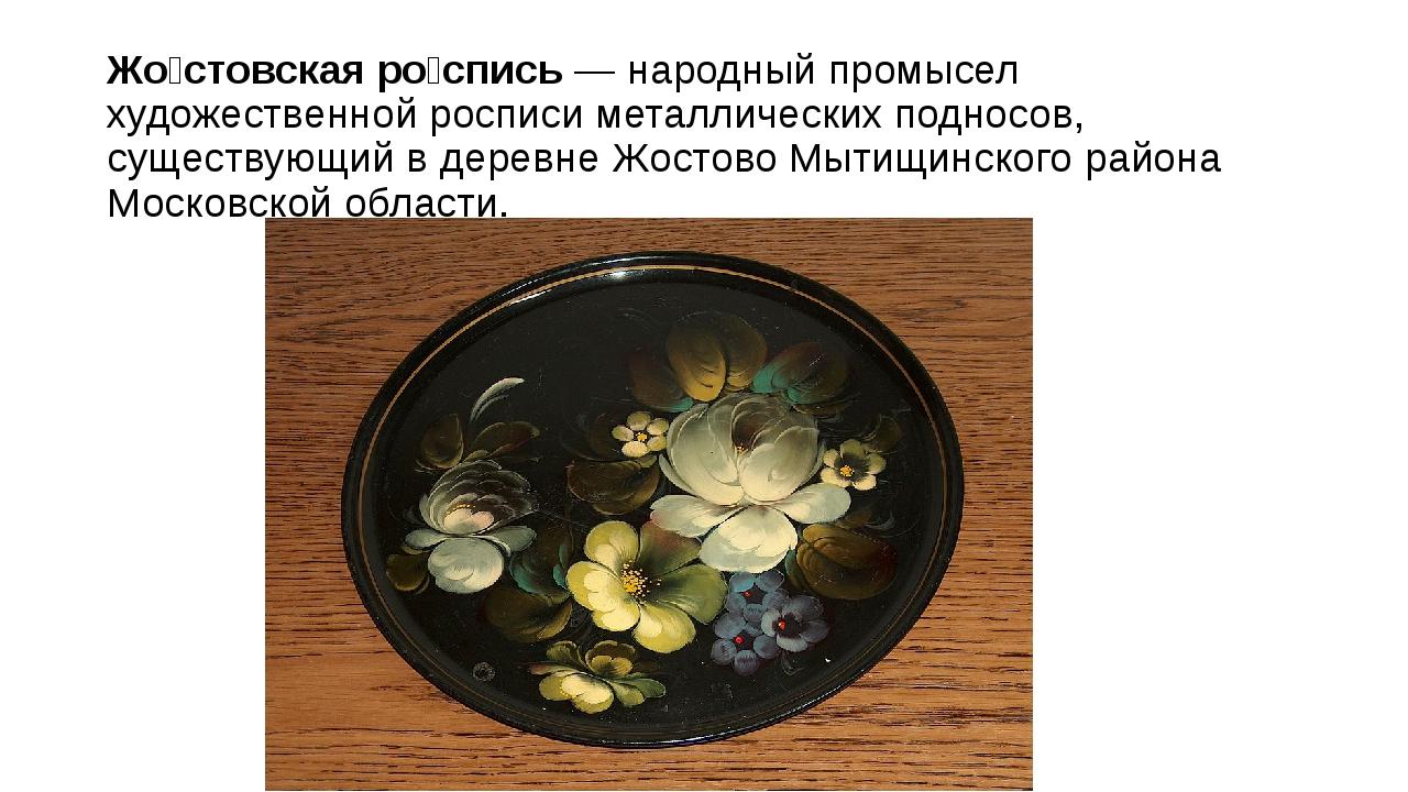 Жо́стовская ро́спись— народный промысел художественной росписи металлических...
