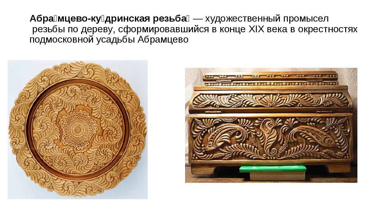 Абра́мцево-ку́дринская резьба́—художественный промыселрезьбы подереву, сф...