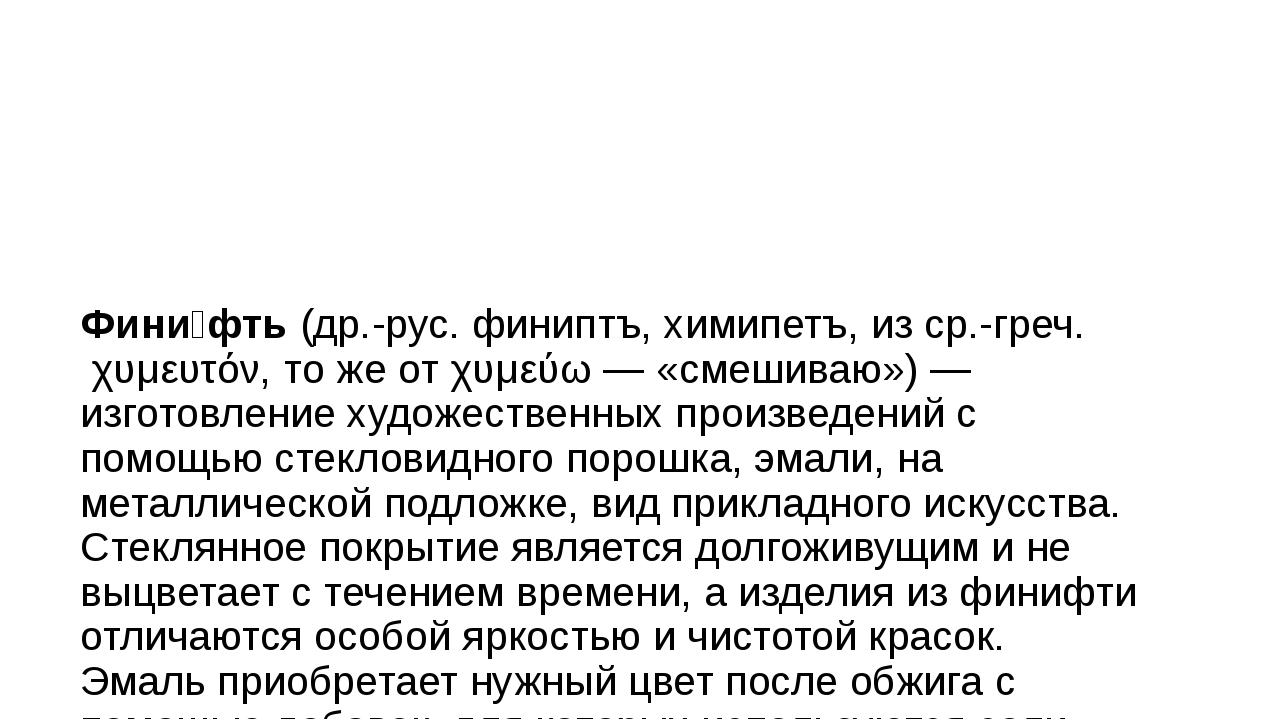 Фини́фть(др.-рус.финиптъ, химипетъ, из ср.-греч.χυμευτόν, то же отχυμεύω...