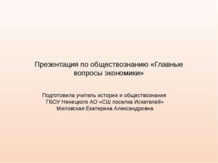 Презентация по обществознанию «Главные вопросы экономики» Подготовила учитель