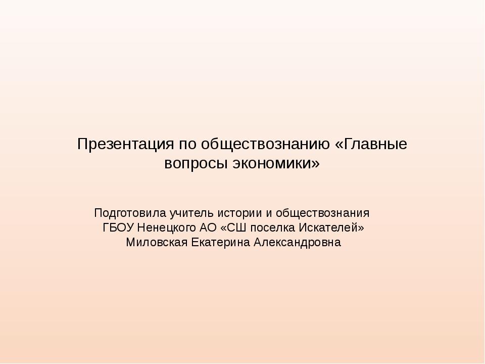 Презентация по обществознанию «Главные вопросы экономики» Подготовила учитель...