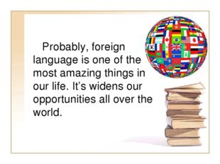 Probably, foreign language is one of the most amazing things in our life. It
