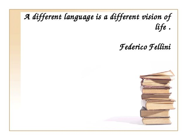A different language is a different vision of life . FedericoFellini