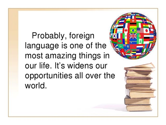 Probably, foreign language is one of the most amazing things in our life. It...