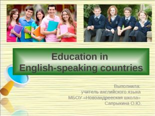 Education in English-speaking countries Выполнила: учитель английского языка