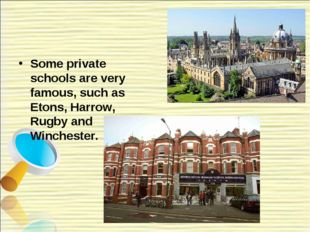 Some private schools are very famous, such as Etons, Harrow, Rugby and Winche