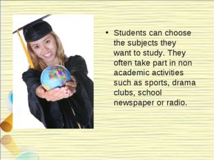 Students can choose the subjects they want to study. They often take part in
