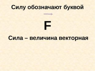 Силу обозначают буквой F Сила – величина векторная
