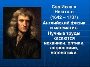Сэр Исаа́к Ньюто́н (1642 – 1737) Английский физик и математик. Нучные труды
