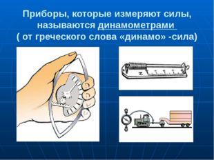 Приборы, которые измеряют силы, называются динамометрами ( от греческого слов