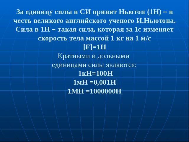За единицу силы в СИ принят Ньютон (1Н) – в честь великого английского ученог...