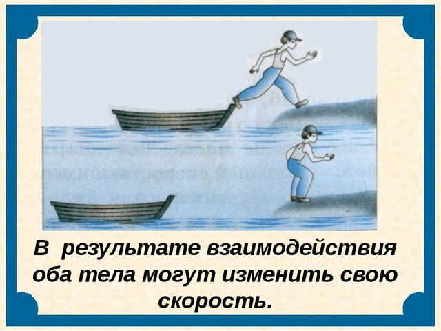В результате взаимодействия оба тела могут изменить свою скорость.