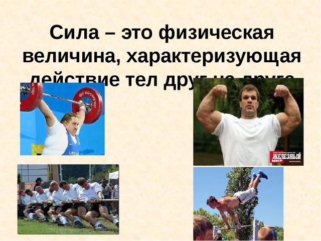 Сила – это физическая величина, характеризующая действие тел друг на друга