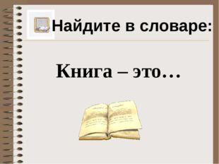 Найдите в словаре: Книга – это…